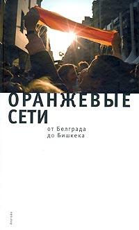 «Оранжевые сети: от Белграда до Бишкека» (Санкт-Петербург, Алетейя, 2008). Ответственный редактор Н.А. Нарочницкая