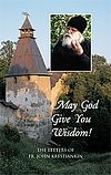 May God Give You Wisdom! The Letters of Fr. John Krestiankin. Introduction. Recollections of a spiritual son