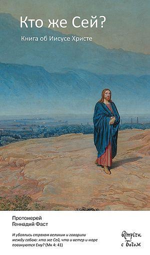 Протоиерей Геннадий Фаст. Кто же Сей? Книга об Иисусе Христе