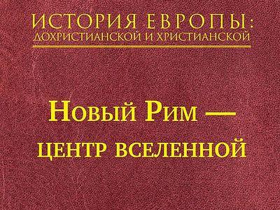 История Европы: дохристианской и христианской. Том 7. Новый Рим — центр вселенной